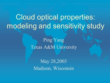 Cloud optical properties: modeling and sensitivity study Ping Yang Texas A&M University May 28,2003 Madison, Wisconsin.