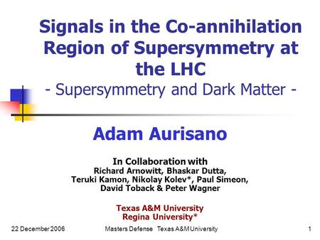22 December 2006Masters Defense Texas A&M University1 Adam Aurisano In Collaboration with Richard Arnowitt, Bhaskar Dutta, Teruki Kamon, Nikolay Kolev*,