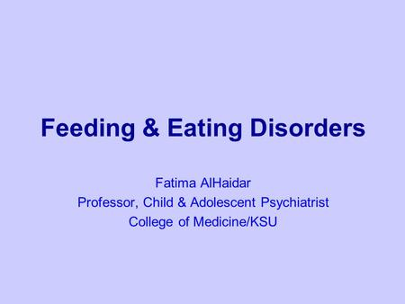 Feeding & Eating Disorders Fatima AlHaidar Professor, Child & Adolescent Psychiatrist College of Medicine/KSU.