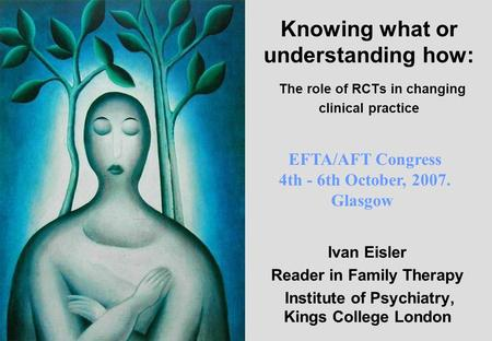 Knowing what or understanding how: The role of RCTs in changing clinical practice Ivan Eisler Reader in Family Therapy Institute of Psychiatry, Kings College.