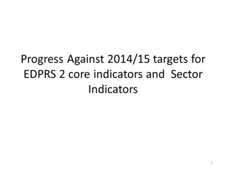 Progress Against 2014/15 targets for EDPRS 2 core indicators and Sector Indicators 1.