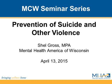 MCW Seminar Series Prevention of Suicide and Other Violence Shel Gross, MPA Mental Health America of Wisconsin April 13, 2015.