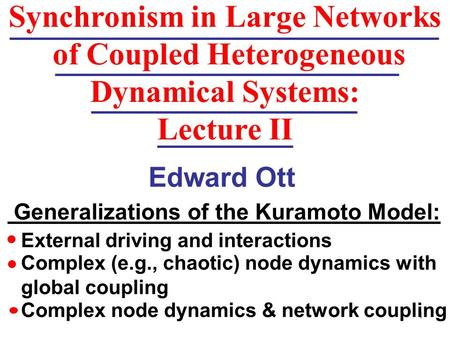 1 Edward Ott Synchronism in Large Networks of Coupled Heterogeneous Dynamical Systems: Lecture II Generalizations of the Kuramoto Model: External driving.