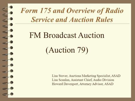 Form 175 and Overview of Radio Service and Auction Rules FM Broadcast Auction (Auction 79) Lisa Stover, Auctions Marketing Specialist, ASAD Lisa Scanlan,