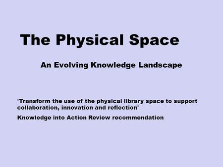 "The Physical Space An Evolving Knowledge Landscape "" Transform the use of the physical library space to support collaboration, innovation and reflection."