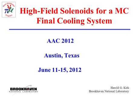 Harold G. Kirk Brookhaven National Laboratory High-Field Solenoids for a MC Final Cooling System AAC 2012 Austin, Texas June 11-15, 2012.