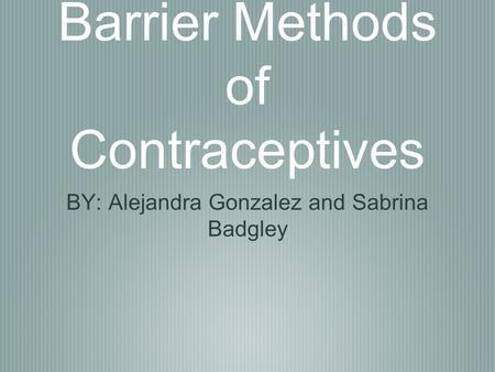 Barrier Methods of Contraceptives BY: Alejandra Gonzalez and Sabrina Badgley.