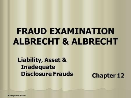 Management Fraud FRAUD EXAMINATION ALBRECHT & ALBRECHT Liability, Asset & Inadequate Disclosure Frauds Chapter 12.