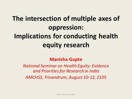 The intersection of multiple axes of oppression: Implications for conducting health equity research Manisha Gupte National Seminar on Health Equity: Evidence.