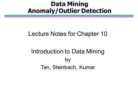 Data Mining Anomaly/Outlier Detection Lecture Notes for Chapter 10 Introduction to Data Mining by Tan, Steinbach, Kumar.