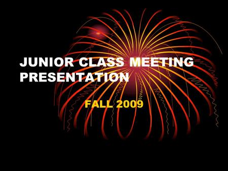 JUNIOR CLASS MEETING PRESENTATION FALL 2009 WHY ARE WE HAVING THIS PRESENTATION ? I am here to talk to you about activities in your Junior year that.