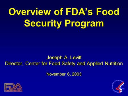 , 2003 Overview of FDA's Food Security Program Joseph A. Levitt Director, Center for Food Safety and Applied Nutrition November 6, 2003.