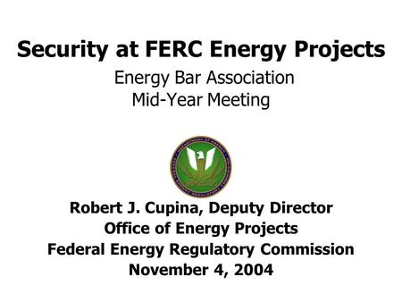 Security at FERC Energy Projects Energy Bar Association Mid-Year Meeting Robert J. Cupina, Deputy Director Office of Energy Projects Federal Energy Regulatory.