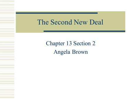 The Second New Deal Chapter 13 Section 2 Angela Brown.