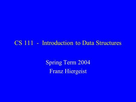 CS 111 - Introduction to Data Structures Spring Term 2004 Franz Hiergeist.