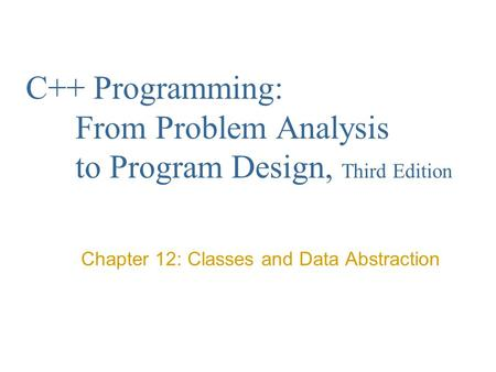 C++ Programming: From Problem Analysis to Program Design, Third Edition Chapter 12: Classes and Data Abstraction.