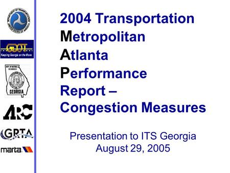 2004 Transportation M etropolitan A tlanta P erformance Report – Congestion Measures Presentation to ITS Georgia August 29, 2005.
