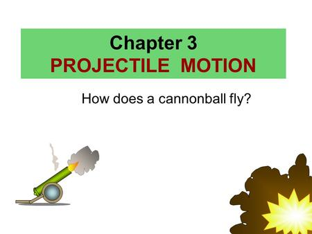 Chapter 3 PROJECTILE MOTION How does a cannonball fly?