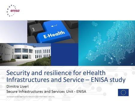 European Union Agency For Network And Information Security Security and resilience for eHealth Infrastructures and Service – ENISA study Dimitra Liveri.