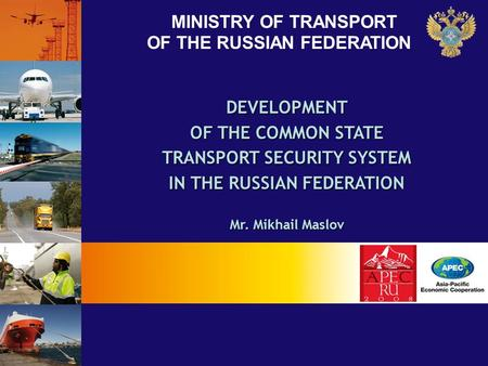 MINISTRY OF TRANSPORT OF THE RUSSIAN FEDERATION DEVELOPMENT OF THE COMMON STATE TRANSPORT SECURITY SYSTEM IN THE RUSSIAN FEDERATION Mr. Mikhail Maslov.