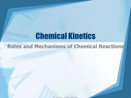 Dr. Mihelcic Honors Chemistry1 Chemical Kinetics Rates and Mechanisms of Chemical Reactions.