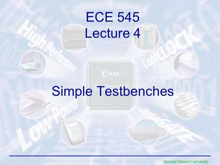 George Mason University Simple Testbenches ECE 545 Lecture 4.