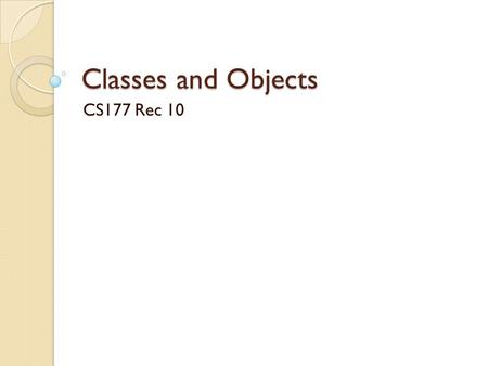 Classes and Objects CS177 Rec 10. Announcements Project 4 is posted ◦ Milestone due on Nov. 12. ◦ Final submission due on Nov. 19. Exam 2 on Nov. 4 ◦