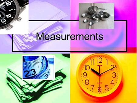 Measurements. What do we measure? Fundamental properties Fundamental properties mass (weight)kilogram mass (weight)kilogram lengthmeter lengthmeter timesecond.
