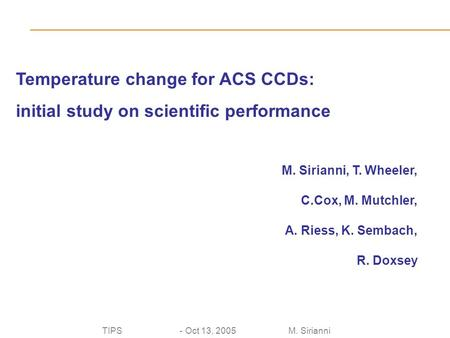 TIPS - Oct 13, 2005 M. Sirianni Temperature change for ACS CCDs: initial study on scientific performance M. Sirianni, T. Wheeler, C.Cox, M. Mutchler, A.
