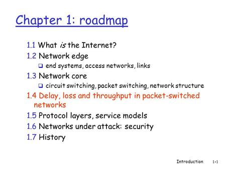 Introduction 1-1 Chapter 1: roadmap 1.1 What is the Internet? 1.2 Network edge  end systems, access networks, links 1.3 Network core  circuit switching,
