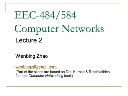 EEC-484/584 Computer Networks Lecture 2 Wenbing Zhao (Part of the slides are based on Drs. Kurose & Ross ' s slides for their Computer.