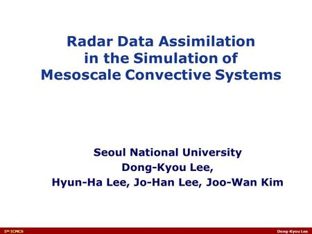 5 th ICMCSDong-Kyou Lee Seoul National University Dong-Kyou Lee, Hyun-Ha Lee, Jo-Han Lee, Joo-Wan Kim Radar Data Assimilation in the Simulation of Mesoscale.