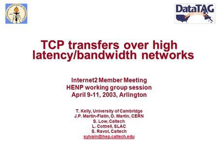 TCP transfers over high latency/bandwidth networks Internet2 Member Meeting HENP working group session April 9-11, 2003, Arlington T. Kelly, University.