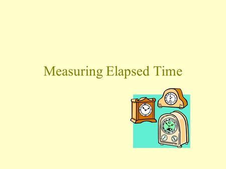 Measuring Elapsed Time. Units of Time 1 minute (min) = 60 seconds (s) 1 hour (h) = 60 minutes 1 day = 24 h 1 week (wk) = 7 days 1 year is about 365 days.