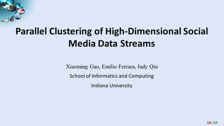 SALSASALSA Parallel Clustering of High-Dimensional Social Media Data Streams 1 Xiaoming Gao, Emilio Ferrara, Judy Qiu School of Informatics and Computing.