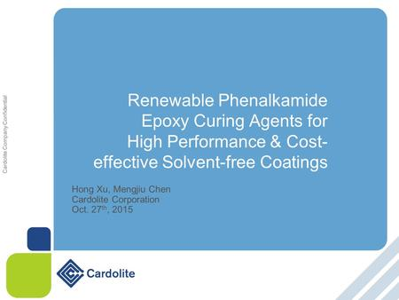 Cardolite Company Confidential Renewable Phenalkamide Epoxy Curing Agents for High Performance & Cost- effective Solvent-free Coatings Hong Xu, Mengjiu.