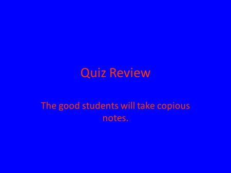 Quiz Review The good students will take copious notes.