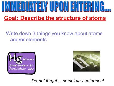 Goal: Describe the structure of atoms Write down 3 things you know about atoms and/or elements Do not forget….complete sentences!