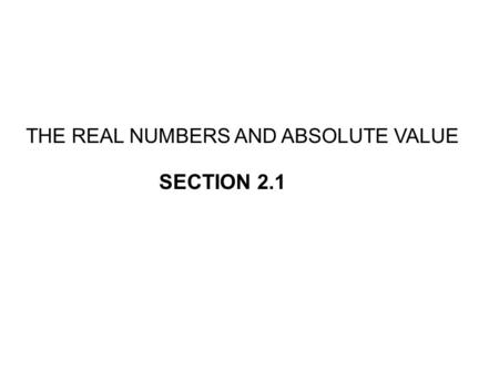 THE REAL NUMBERS AND ABSOLUTE VALUE SECTION 2.1. IrrationalsRationals Integers Whole Natural Real Numbers.