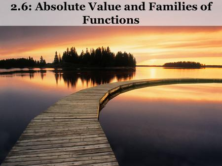 2.6: Absolute Value and Families of Functions. Absolute Value Ex1) Graph y = |x|