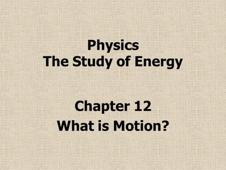 Physics The Study of Energy Chapter 12 What is Motion?