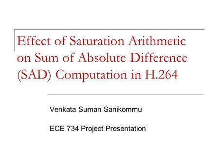Effect of Saturation Arithmetic on Sum of Absolute Difference (SAD) Computation in H.264 Venkata Suman Sanikommu ECE 734 Project Presentation.