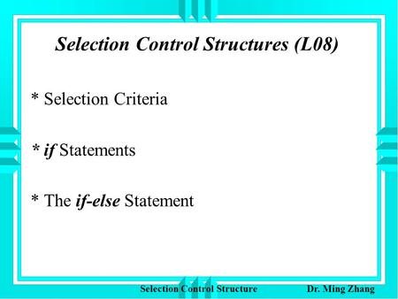 Selection Control Structures (L08) * Selection Criteria * if Statements * The if-else Statement Selection Control Structure Dr. Ming Zhang.