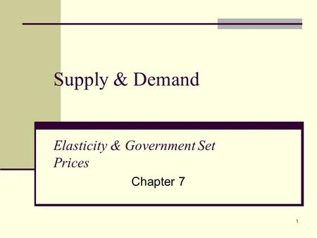 1 Supply & Demand Elasticity & Government Set Prices Chapter 7.