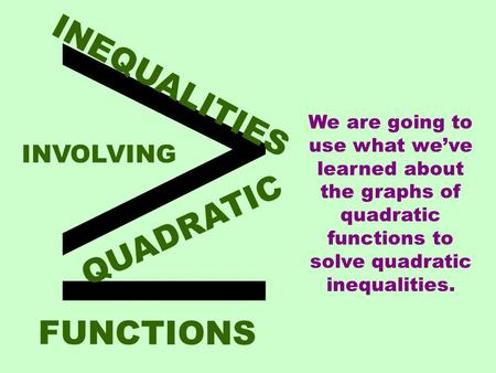  INEQUALITIES QUADRATIC INVOLVING FUNCTIONS We are going to use what we've learned about the graphs of quadratic functions to solve quadratic inequalities.