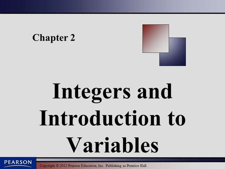 Copyright © 2012 Pearson Education, Inc. Publishing as Prentice Hall. Chapter 2 Integers and Introduction to Variables.