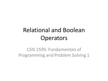 Relational and Boolean Operators CSIS 1595: Fundamentals of Programming and Problem Solving 1.