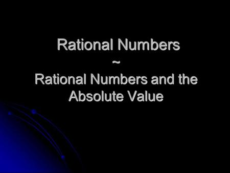 Rational Numbers ~ Rational Numbers and the Absolute Value Rational Numbers ~ Rational Numbers and the Absolute Value.