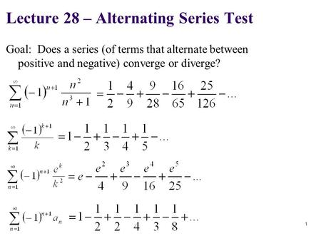1 Lecture 28 – Alternating Series Test Goal: Does a series (of terms that alternate between positive and negative) converge or diverge?