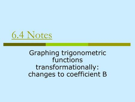 6.4 Notes Graphing trigonometric functions transformationally: changes to coefficient B.